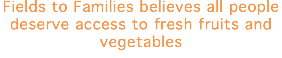 Fields to Families believes all people deserve access to fresh fruits and vegetables